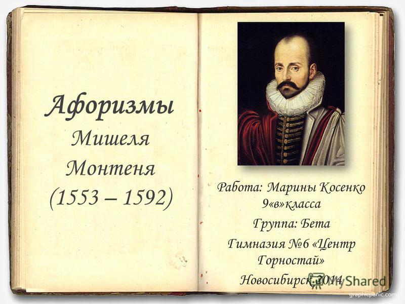 Афоризмы Мишеля Монтеня (1553 – 1592) Работа: Марины Косенко 9«в»класса Группа: Бета Гимназия 6 «Центр Горностай» Новосибирск 2014