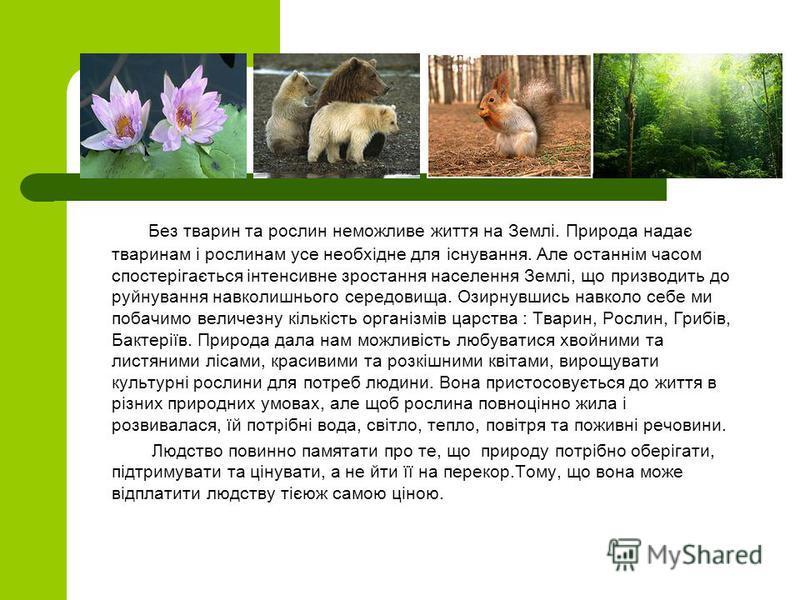Без тварин та рослин неможливе життя на Землі. Природа надає тваринам і рослинам усе необхідне для існування. Але останнім часом спостерігається інтенсивне зростання населення Землі, що призводить до руйнування навколишнього середовища. Озирнувшись н