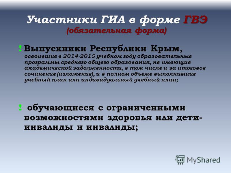 ГВЭ (обязательная форма) Участники ГИА в форме ГВЭ (обязательная форма) ! Выпускники Республики Крым, освоившие в 2014-2015 учебном году образовательные программы среднего общего образования, не имеющие академической задолженности, в том числе и за и