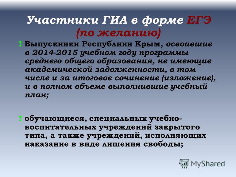 Участники ГИА в форме ЕГЭ (по желанию) ! Выпускники Республики Крым, освоившие в 2014-2015 учебном году программы среднего общего образования, не имеющие академической задолженности, в том числе и за итоговое сочинение (изложение), и в полном объеме