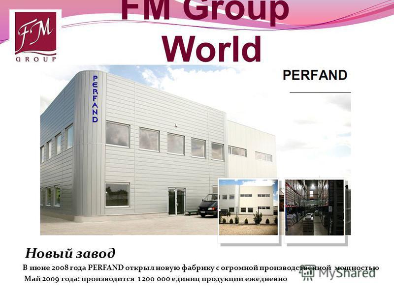 FM Group World В июне 2008 года PERFAND открыл новую фабрику с огромной производственной мощностью Май 2009 года: производится 1 200 000 единиц продукции ежедневно Новый завод