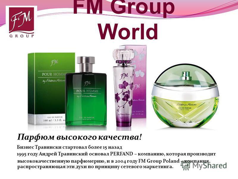 FM Group World Бизнес Травински стартовал более 15 назад 1995 году Андрей Травинский основал PERFAND – компанию, которая производит Парфюм высокого качества! распространяющая эти духи по принципу сетевого маркетинга. высококачественную парфюмерию, и