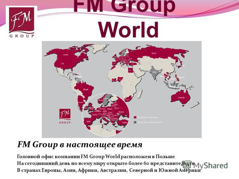 FM Group World Головной офис компании FM Group World расположен в Польше На сегодняшний день по всему миру открыто более 60 представительств FM Group в настоящее время В странах Европы, Азии, Африки, Австралии, Северной и Южной Америки