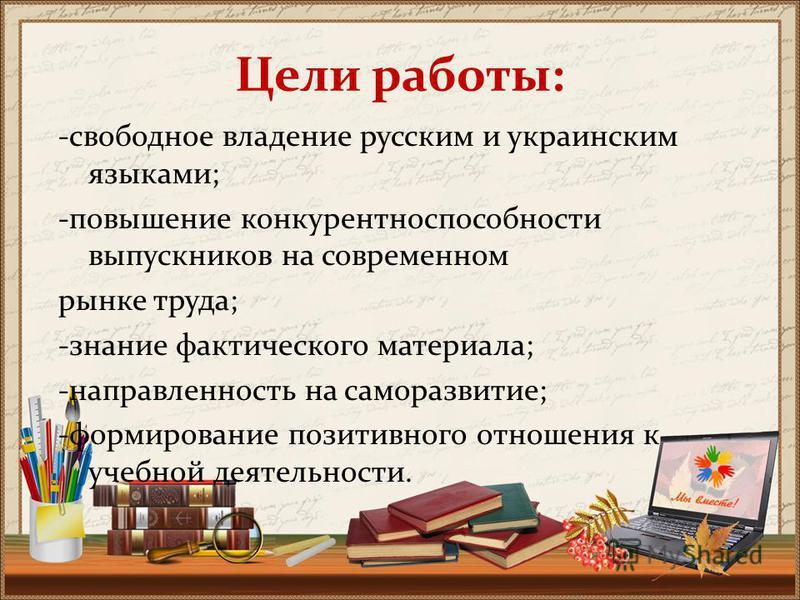 Цели работы: -свободное владение русским и украинским языками; -повышение конкурентоспособности выпускников на современном рынке труда; -знание фактического материала; -направленность на саморазвитие; -формирование позитивного отношения к учебной дея