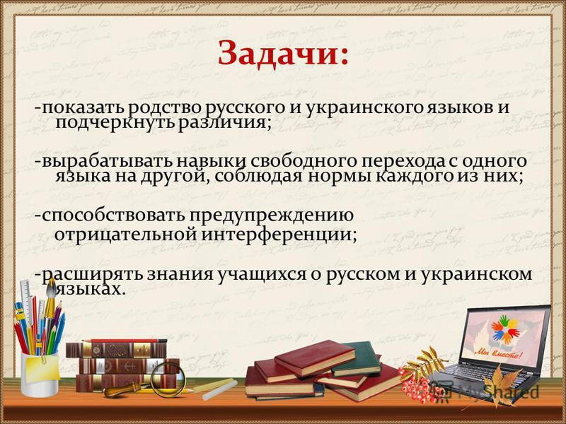 Задачи: -показать родство русского и украинского языков и подчеркнуть различия; -вырабатывать навыки свободного перехода с одного языка на другой, соблюдая нормы каждого из них; -способствовать предупреждению отрицательной интерференции; -расширять з