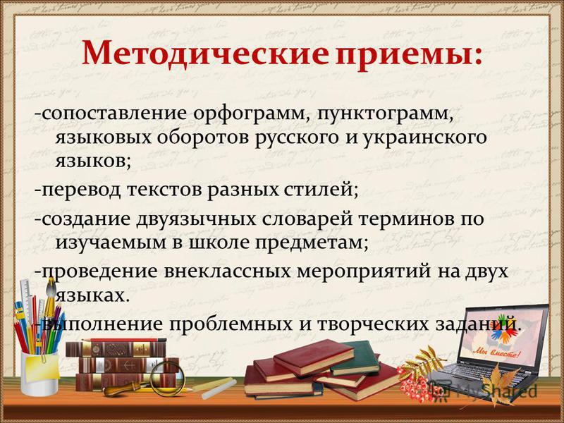 Методические приемы: -сопоставление орфограмм, пунктограмм, языковых оборотов русского и украинского языков; -перевод текстов разных стилей; -создание двуязычных словарей терминов по изучаемым в школе предметам; -проведение внеклассных мероприятий на