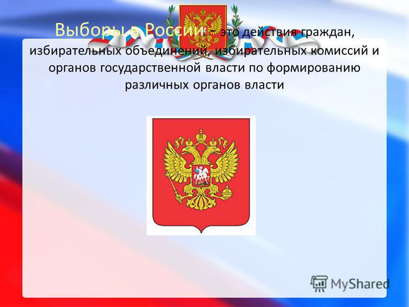 Выборы в России - это действия граждан, избирательных объединений, избирательных комиссий и органов государственной власти по формированию различных органов власти