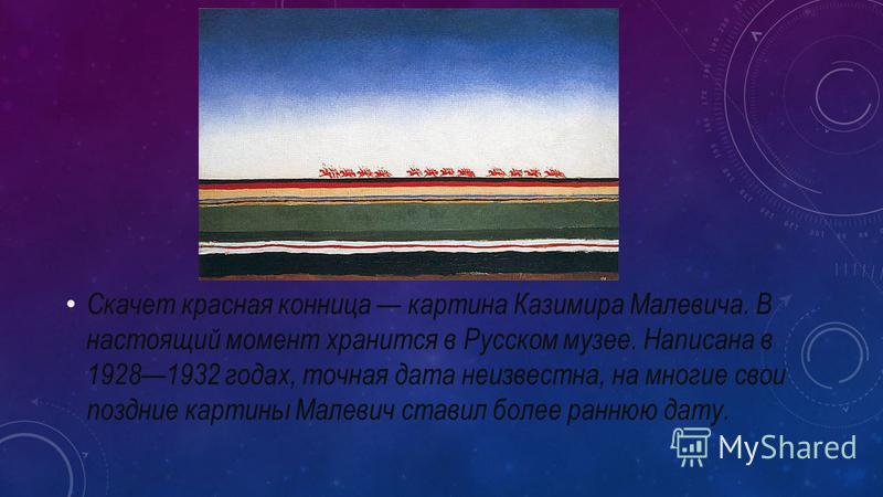 Скачет красная конница картина Казимира Малевича. В настоящий момент хранится в Русском музее. Написана в 19281932 годах, точная дата неизвестна, на многие свои поздние картины Малевич ставил более раннюю дату.