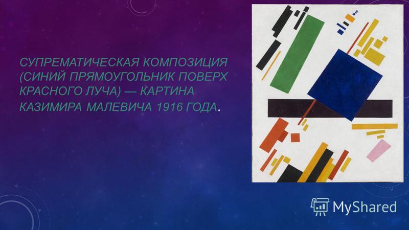 СУПРЕМАТИЧЕСКАЯ КОМПОЗИЦИЯ (СИНИЙ ПРЯМОУГОЛЬНИК ПОВЕРХ КРАСНОГО ЛУЧА) КАРТИНА КАЗИМИРА МАЛЕВИЧА 1916 ГОДА.