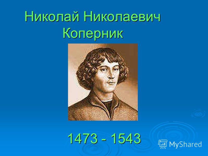 Николай Николаевич Коперник 1473 - 1543
