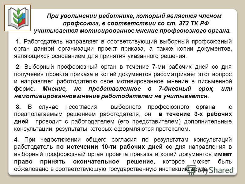 При увольнении работника, который является членом профсоюза, в соответствии со ст. 373 ТК РФ учитывается мотивированное мнение профсоюзного органа. 1. Работодатель направляет в соответствующий выборный профсоюзный орган данной организации проект прик