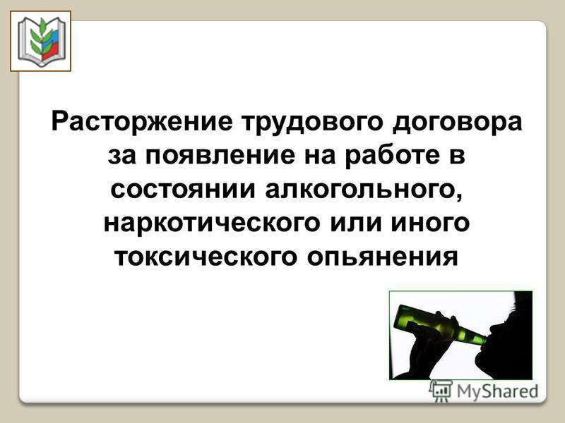 Расторжение трудового договора за появление на работе в состоянии алкогольного, наркотического или иного токсического опьянения
