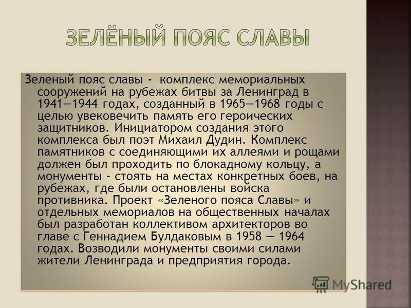 Зеленый пояс славы - комплекс мемориальных сооружений на рубежах битвы за Ленинград в 19411944 годах, созданный в 19651968 годы с целью увековечить память его героических защитников. Инициатором создания этого комплекса был поэт Михаил Дудин. Комплек