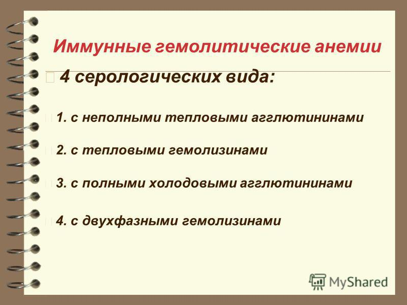 Иммунные гемолитические анемии 4 серологических вида: 1. с неполными тепловыми агглютининами 2. с тепловыми гемолизинами 3. с полными холодовыми агглютининами 4. с двухфазными гемолизинами
