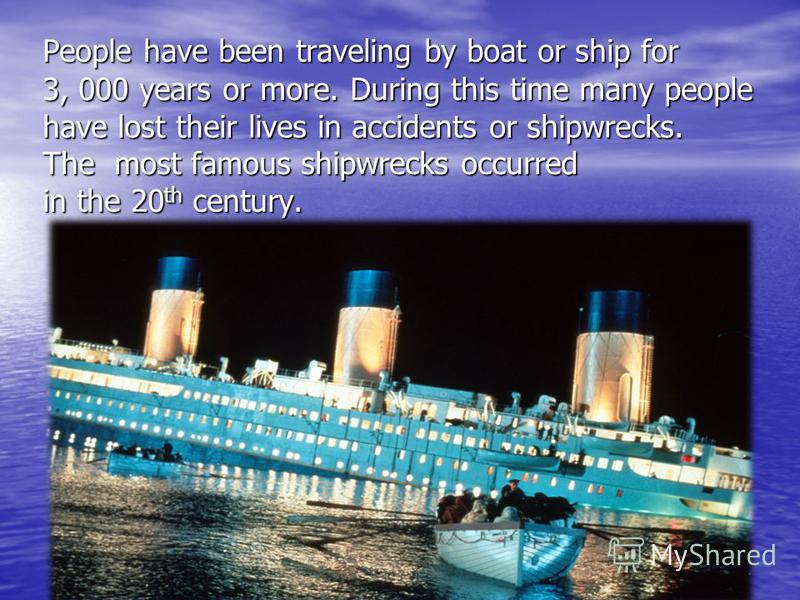 People have been traveling by boat or ship for 3, 000 years or more. During this time many people have lost their lives in accidents or shipwrecks. The most famous shipwrecks occurred in the 20 th century.