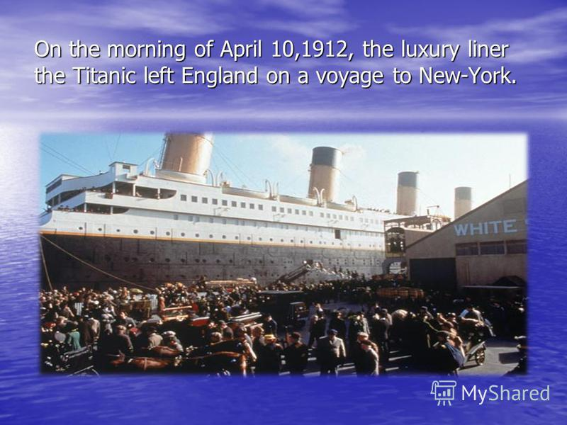 On the morning of April 10,1912, the luxury liner the Titanic left England on a voyage to New-York.
