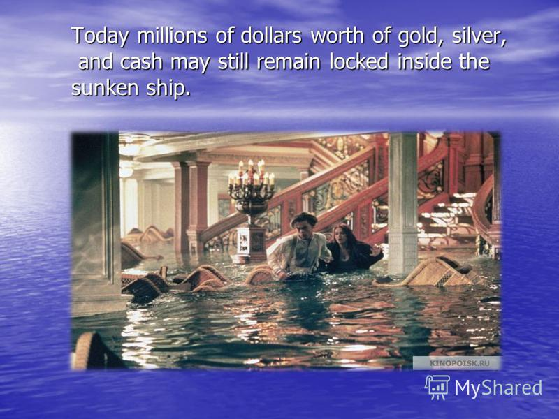 Today millions of dollars worth of gold, silver, and cash may still remain locked inside the sunken ship.