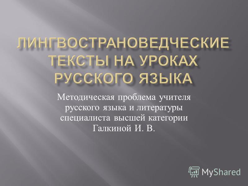 Методическая проблема учителя русского языка и литературы специалиста высшей категории Галкиной И. В.