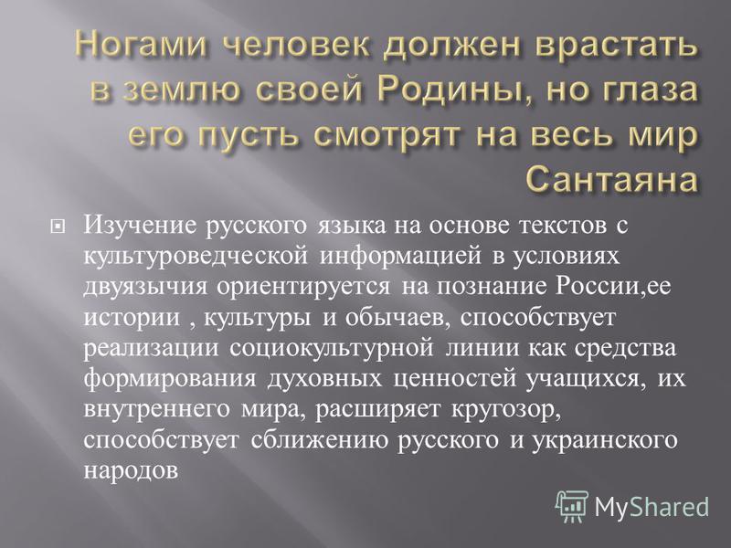 Изучение русского языка на основе текстов с культуроведческой информацией в условиях двуязычия ориентируется на познание России, ее истории, культуры и обычаев, способствует реализации социокультурной линии как средства формирования духовных ценносте