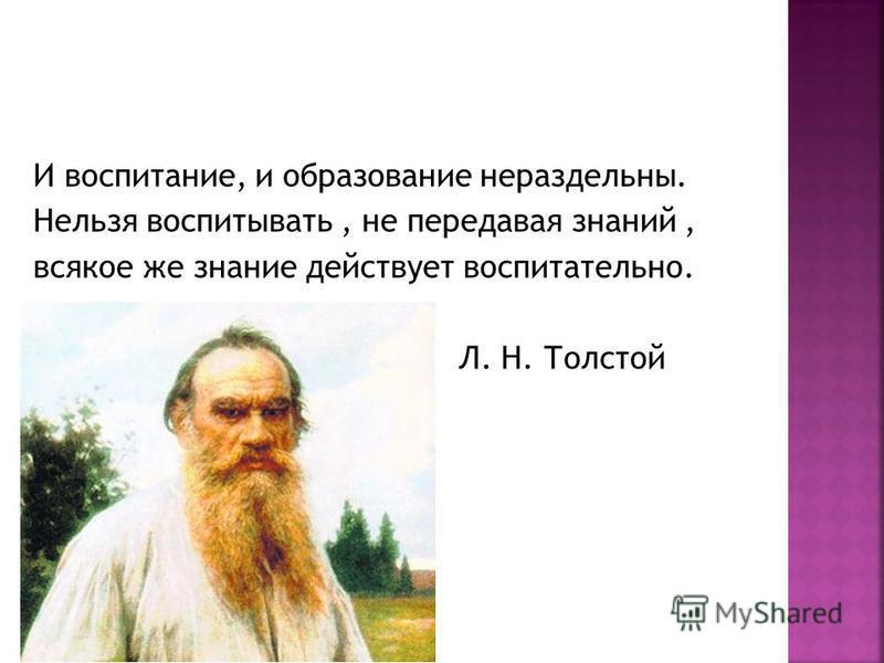 И воспитание, и образование нераздельны. Нельзя воспитывать, не передавая знаний, всякое же знание действует воспитательно. Л. Н. Толстой
