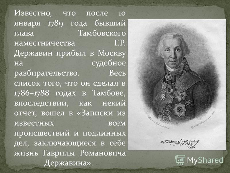 Известно, что после 10 января 1789 года бывший глава Тамбовского наместничества Г.Р. Державин прибыл в Москву на судебное разбирательство. Весь список того, что он сделал в 1786–1788 годах в Тамбове, впоследствии, как некий отчет, вошел в «Записки из
