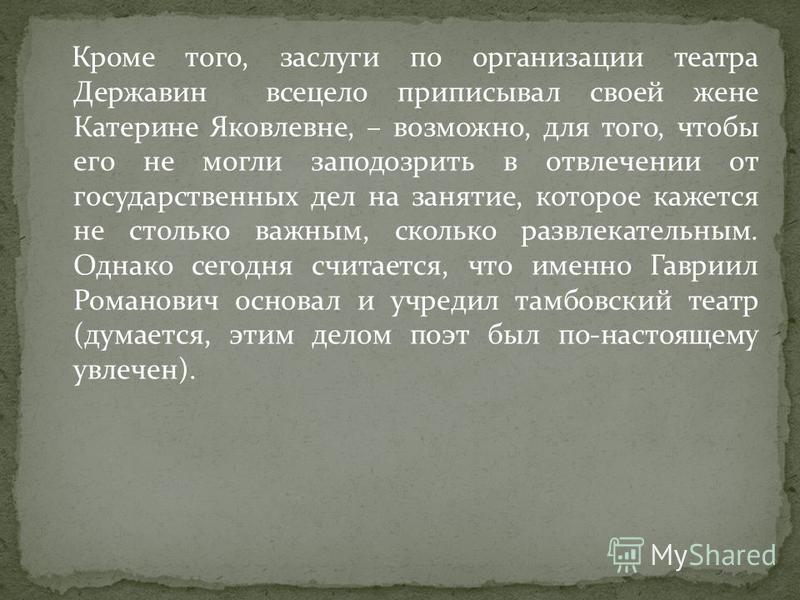 Кроме того, заслуги по организации театра Державин всецело приписывал своей жене Катерине Яковлевне, – возможно, для того, чтобы его не могли заподозрить в отвлечении от государственных дел на занятие, которое кажется не столько важным, сколько развл