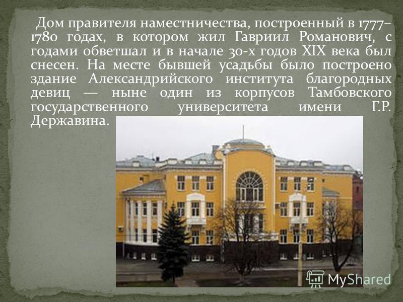 Дом правителя наместничества, построенный в 1777– 1780 годах, в котором жил Гавриил Романович, с годами обветшал и в начале 30-х годов XIX века был снесен. На месте бывшей усадьбы было построено здание Александрийского института благородных девиц нын