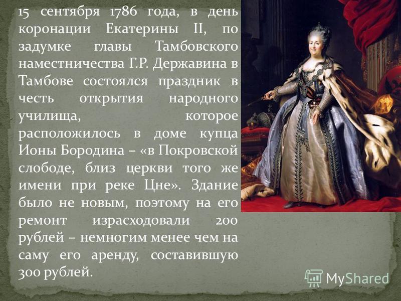15 сентября 1786 года, в день коронации Екатерины II, по задумке главы Тамбовского наместничества Г.Р. Державина в Тамбове состоялся праздник в честь открытия народного училища, которое расположилось в доме купца Ионы Бородина – «в Покровской слободе