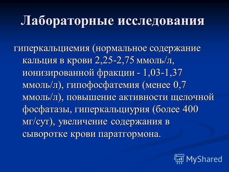 Лабораторные исследования гиперкальциемия (нормальное содержание кальция в крови 2,25-2,75 ммоль/л, ионизированной фракции - 1,03-1,37 ммоль/л), гипофосфатемия (менее 0,7 ммоль/л), повышение активности щелочной фосфатазы, гиперкальциурия (более 400 м