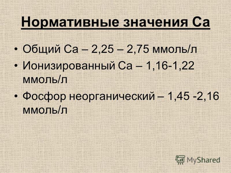 Нормативные значения Са Общий Са – 2,25 – 2,75 ммоль/л Ионизированный Са – 1,16-1,22 ммоль/л Фосфор неорганический – 1,45 -2,16 ммоль/л