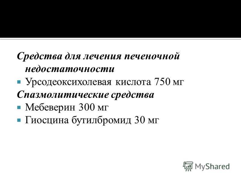 Средства для лечения печеночной недостаточности Урсодеоксихолевая кислота 750 мг Спазмолитические средства Мебеверин 300 мг Гиосцина бутилбромид 30 мг