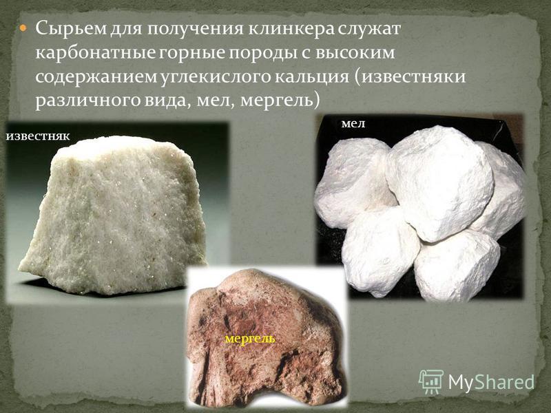 Сырьем для получения клинкера служат карбонатные горные породы с высоким содержанием углекислого кальция (известняки различного вида, мел, мергель) известняк мел мергель