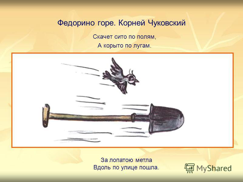 Федорино горе. Корней Чуковский Скачет сито по полям, А корыто по лугам. За лопатою метла Вдоль по улице пошла.