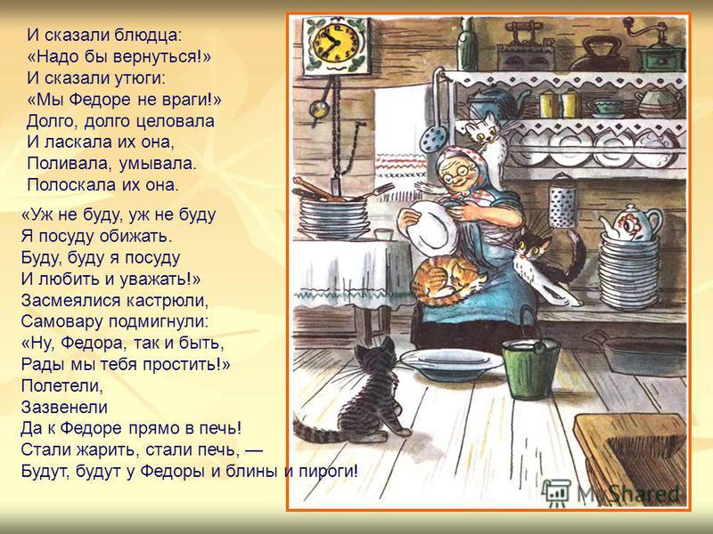 И сказали блюдца: «Надо бы вернуться!» И сказали утюги: «Мы Федоре не враги!» Долго, долго целовала И ласкала их она, Поливала, умывала. Полоскала их она. «Уж не буду, уж не буду Я посуду обижать. Буду, буду я посуду И любить и уважать!» Засмеялися к