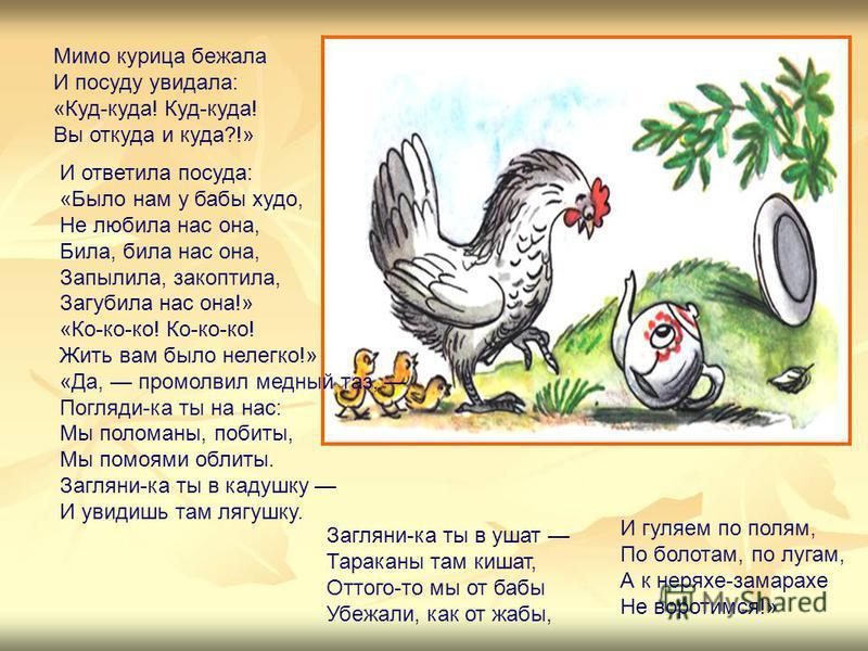 Мимо курица бежала И посуду увидала: «Куд-куда! Куд-куда! Вы откуда и куда?!» И ответила посуда: «Было нам у бабы худо, Не любила нас она, Била, била нас она, Запылила, закоптила, Загубила нас она!» «Ко-ко-ко! Ко-ко-ко! Жить вам было нелегко!» «Да, п