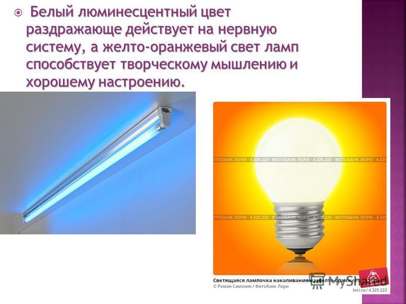 Белый люминесцентный цвет раздражающе действует на нервную систему, а желто-оранжевый свет ламп способствует творческому мышлению и хорошему настроению. Белый люминесцентный цвет раздражающе действует на нервную систему, а желто-оранжевый свет ламп с
