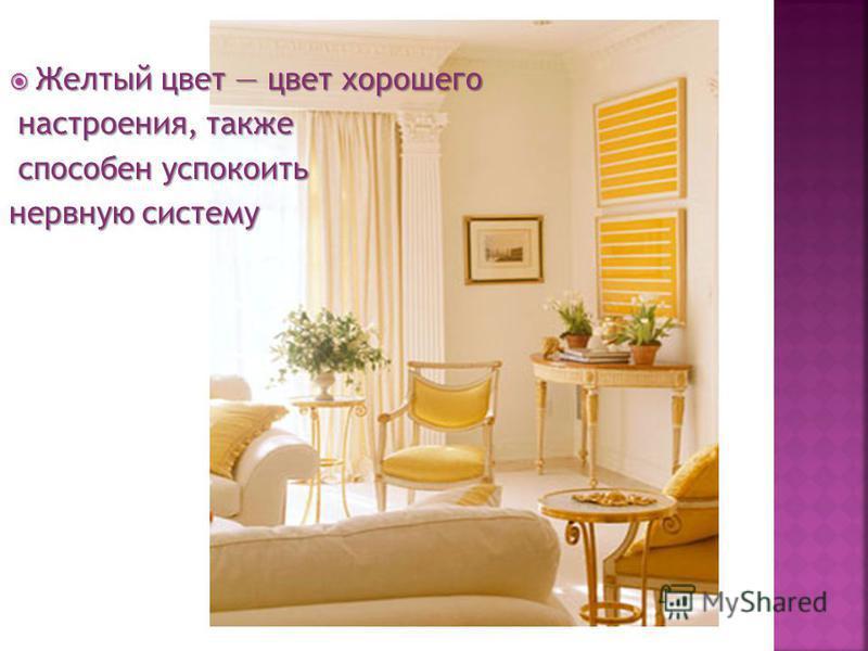 Желтый цвет цвет хорошего Желтый цвет цвет хорошего настроения, также настроения, также способен успокоить способен успокоить нервную систему