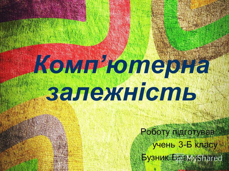 Компютерна залежність Роботу підготував: очень 3-Б класу Бузник Владислав