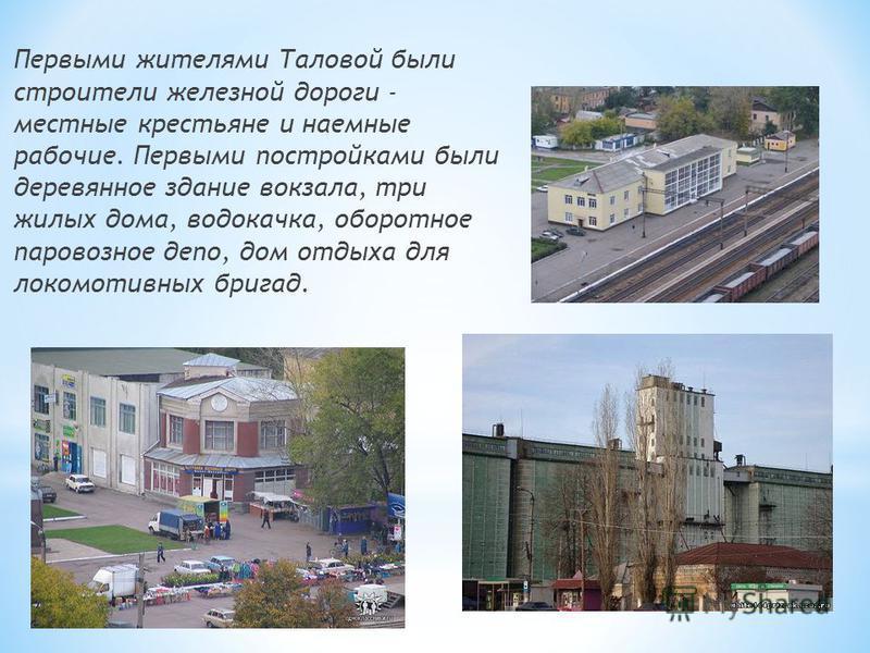 Первыми жителями Таловой были строители железной дороги - местные крестьяне и наемные рабочие. Первыми постройками были деревянное здание вокзала, три жилых дома, водокачка, оборотное паровозное депо, дом отдыха для локомотивных бригад.