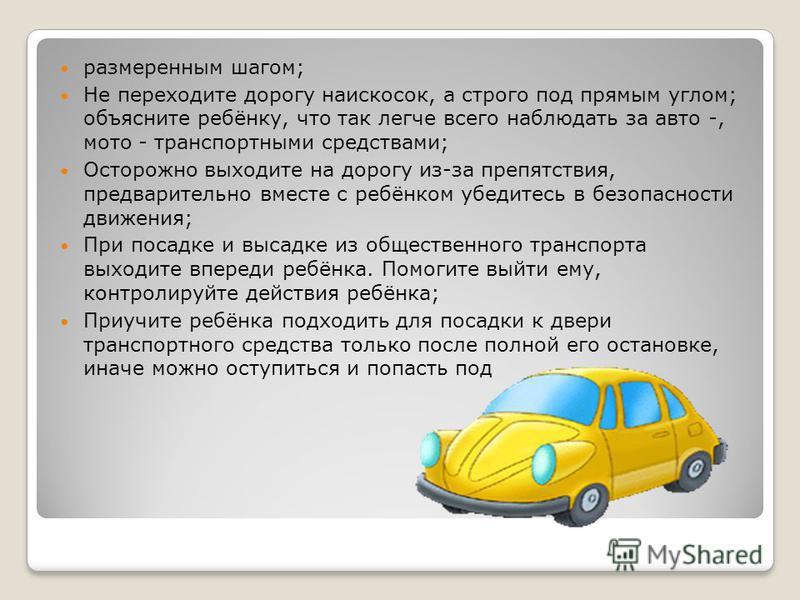 размеренным шагом; Не переходите дорогу наискосок, а строго под прямым углом; объясните ребёнку, что так легче всего наблюдать за авто -, мото - транспортными средствами; Осторожно выходите на дорогу из-за препятствия, предварительно вместе с ребёнко