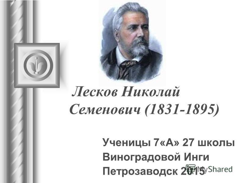 Лесков Николай Семенович (1831-1895) Ученицы 7«А» 27 школы Виноградовой Инги Петрозаводск 2015