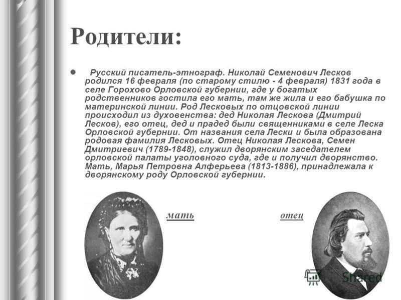 Родители: Русский писатель-этнограф. Николай Семенович Лесков родился 16 февраля (по старому стилю - 4 февраля) 1831 года в селе Горохово Орловской губернии, где у богатых родственников гостила его мать, там же жила и его бабушка по материнской линии