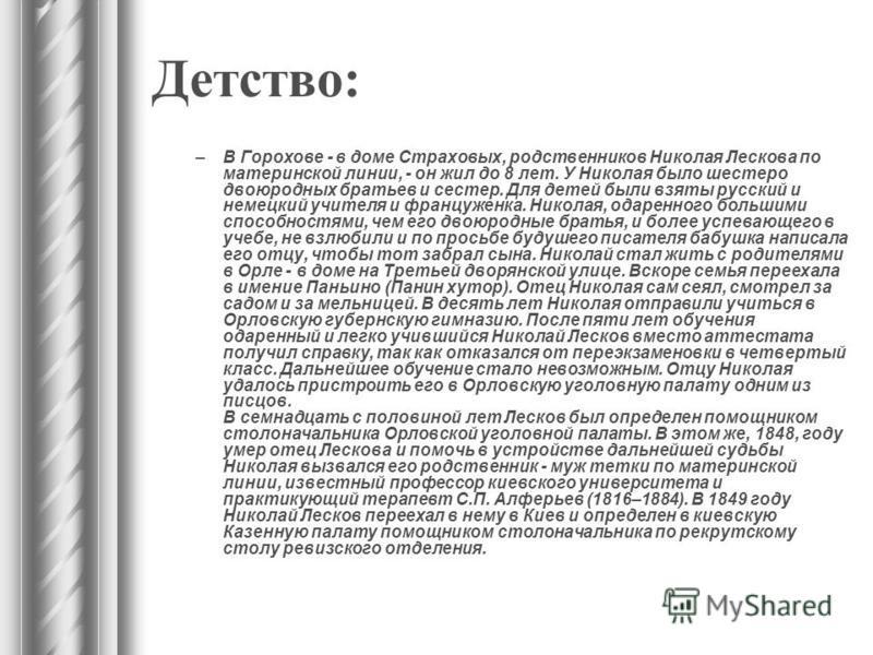 Детство: –В Горохове - в доме Страховых, родственников Николая Лескова по материнской линии, - он жил до 8 лет. У Николая было шестеро двоюродных братьев и сестер. Для детей были взяты русский и немецкий учителя и француженка. Николая, одаренного бол