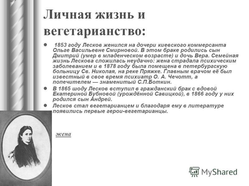 Личная жизнь и вегетарианство: 1853 году Лесков женился на дочери киевского коммерсанта Ольге Васильевне Смирновой. В этом браке родились сын Дмитрий (умер в младенческом возрасте) и дочь Вера. Семейная жизнь Лескова сложилась неудачно: жена страдала