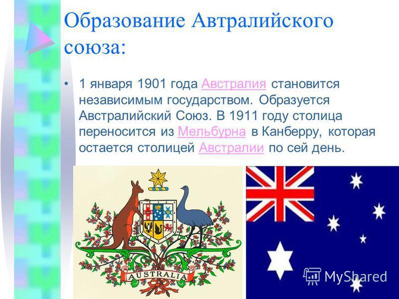 Образование Автралийского союза: 1 января 1901 года Австралия становится независимым государством. Образуется Австралийский Союз. В 1911 году столица переносится из Мельбурна в Канберру, которая остается столицей Австралии по сей день.Австралия Мельб