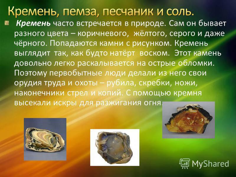 Кремень часто встречается в природе. Сам он бывает разного цвета – коричневого, жёлтого, серого и даже чёрного. Попадаются камни с рисунком. Кремень выглядит так, как будто натёрт воском. Этот камень довольно легко раскалывается на острые обломки. По