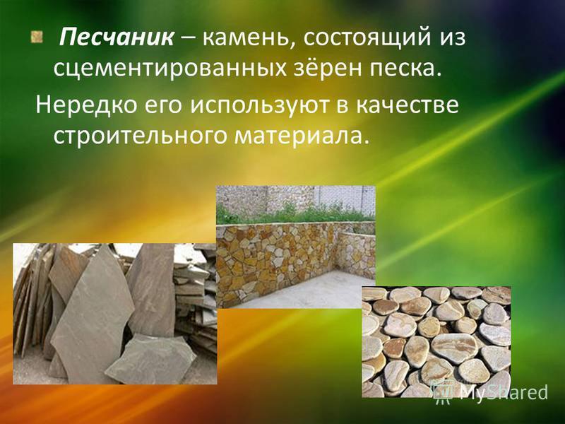 Песчаник – камень, состоящий из сцементированных зёрен песка. Нередко его используют в качестве строительного материала.