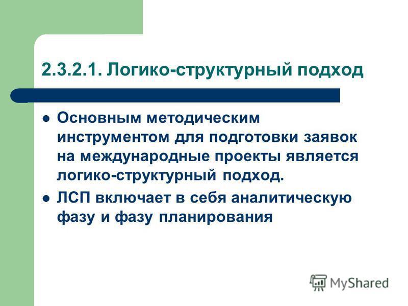 2.3.2.1. Логико-структурный подход Основным методическим инструментом для подготовки заявок на международные проекты является логико-структурный подход. ЛСП включает в себя аналитическую фазу и фазу планирования