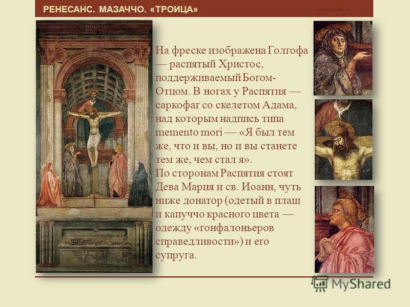 РЕНЕСАНС. МАЗАЧЧО. «ТРОИЦА» Калмыков Г.А. На фреске изображена Голгофа распятый Христос, поддерживаемый Богом- Отцом. В ногах у Распятия саркофаг со скелетом Адама, над которым надпись типа memento mori «Я был тем же, что и вы, но и вы станете тем же