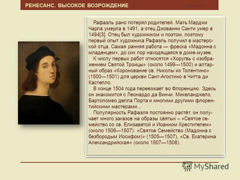 РЕНЕСАНС. ВЫСОКОЕ ВОЗРОЖДЕНИЕ Калмыков Г.А. Рафаэль рано потерял родетелей. Мать Марджи Чарла умерла в 1491, а отец Джованни Санти умер в 1494[3]. Отец был художником и поэтом, поэтому первый опыт художника Рафаэль получил в мастерс- кой отца. Самая